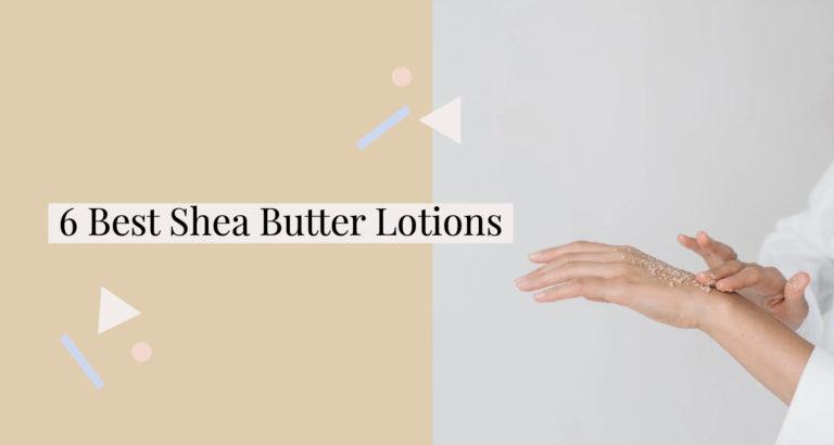 6 Best Shea Butter Lotions