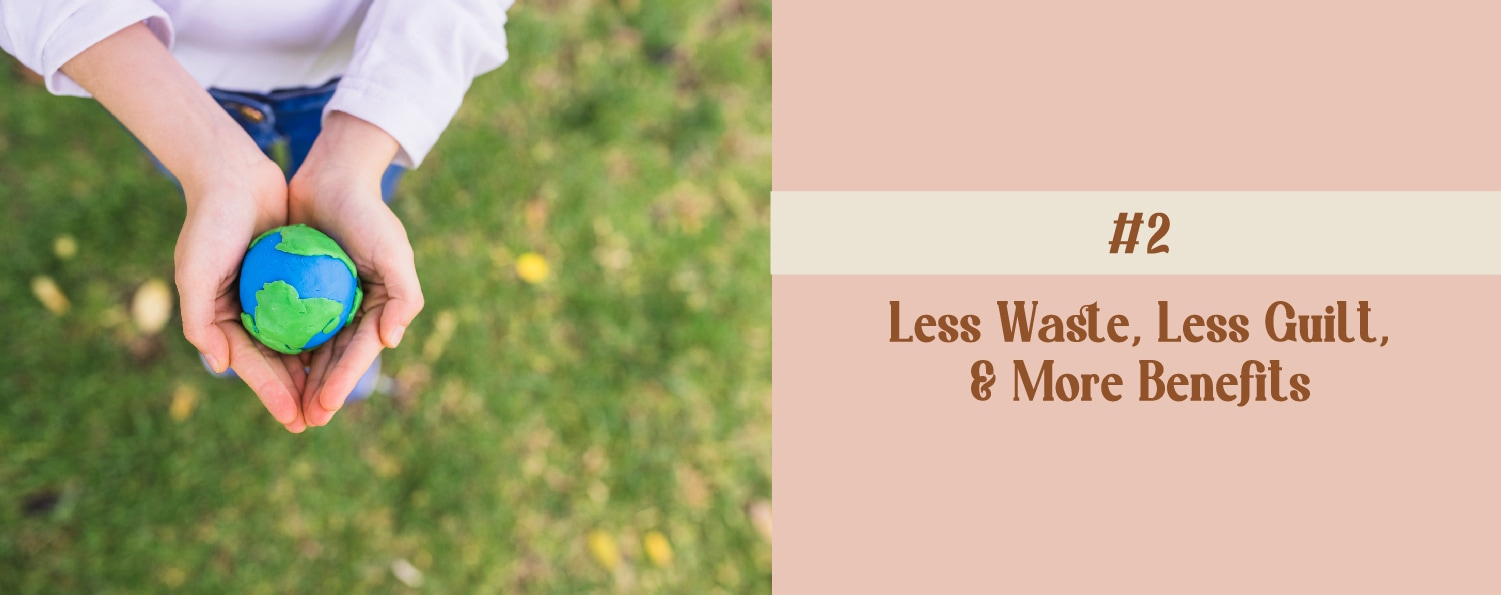 Less Waste, Less Guilt, and More Benefits