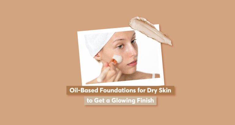 Oil-Based Foundations for Dry Skin to Get a Glowing Finish